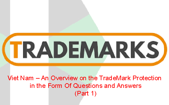 Viet Nam – An Overview on the TradeMark Protection  in the Form Of Questions and Answers (Part 1)